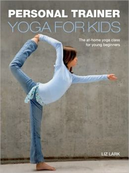 Personal Trainer: Yoga for Kids: The At- Home Yoga Class for Young Beginners