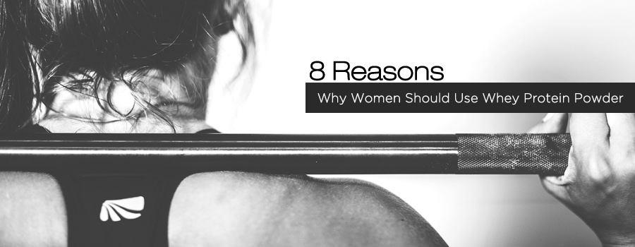 8 Reasons Why Women Should Use Whey Protein Powder
